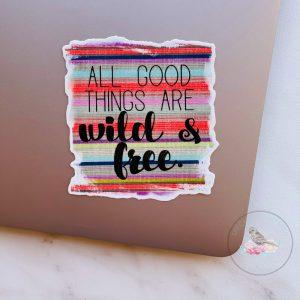 All Good Things are Wild & Free Waterproof Vinyl Sticker